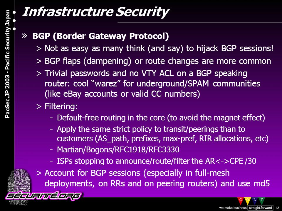© 2003 Nicolas FISCHBACH PacSec.JP 2003 - Pacific Security Japan 13 Infrastructure Security » BGP (Border Gateway Protocol) >Not as easy as many think (and say) to hijack BGP sessions.