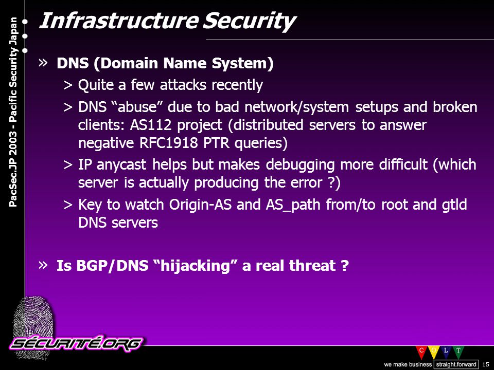 © 2003 Nicolas FISCHBACH PacSec.JP 2003 - Pacific Security Japan 15 Infrastructure Security » DNS (Domain Name System) >Quite a few attacks recently >DNS abuse due to bad network/system setups and broken clients: AS112 project (distributed servers to answer negative RFC1918 PTR queries) >IP anycast helps but makes debugging more difficult (which server is actually producing the error ?) >Key to watch Origin-AS and AS_path from/to root and gtld DNS servers » Is BGP/DNS hijacking a real threat ?