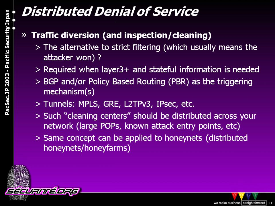 © 2003 Nicolas FISCHBACH PacSec.JP 2003 - Pacific Security Japan 21 Distributed Denial of Service » Traffic diversion (and inspection/cleaning) >The alternative to strict filtering (which usually means the attacker won) .