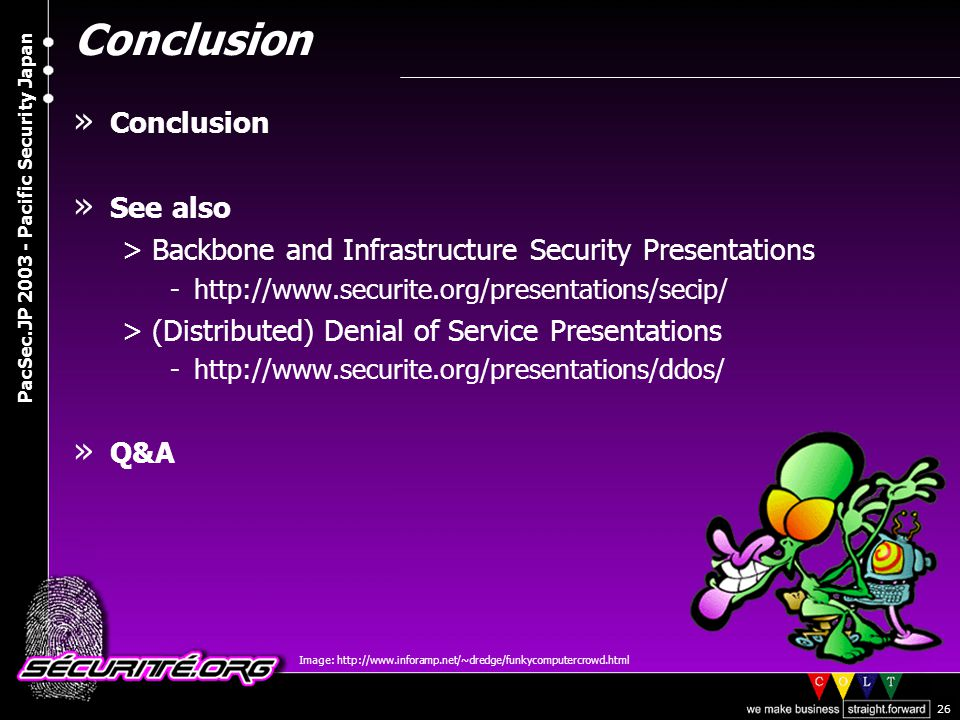 © 2003 Nicolas FISCHBACH PacSec.JP 2003 - Pacific Security Japan 26 Conclusion » Conclusion » See also >Backbone and Infrastructure Security Presentations -http://www.securite.org/presentations/secip/ >(Distributed) Denial of Service Presentations -http://www.securite.org/presentations/ddos/ » Q&A Image: http://www.inforamp.net/~dredge/funkycomputercrowd.html