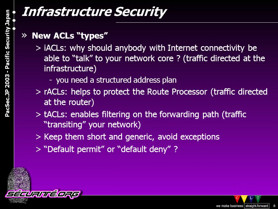 © 2003 Nicolas FISCHBACH PacSec.JP 2003 - Pacific Security Japan 8 Infrastructure Security » New ACLs types >iACLs: why should anybody with Internet connectivity be able to talk to your network core .