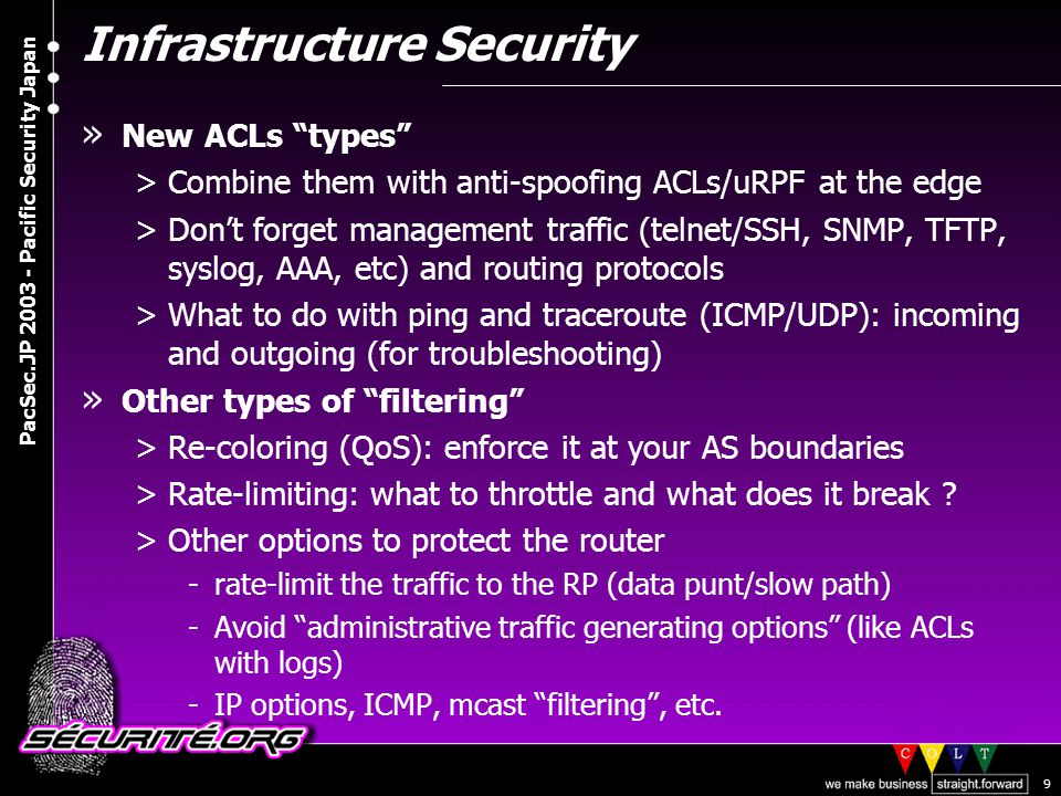© 2003 Nicolas FISCHBACH PacSec.JP 2003 - Pacific Security Japan 9 Infrastructure Security » New ACLs types >Combine them with anti-spoofing ACLs/uRPF at the edge >Don't forget management traffic (telnet/SSH, SNMP, TFTP, syslog, AAA, etc) and routing protocols >What to do with ping and traceroute (ICMP/UDP): incoming and outgoing (for troubleshooting) » Other types of filtering >Re-coloring (QoS): enforce it at your AS boundaries >Rate-limiting: what to throttle and what does it break .