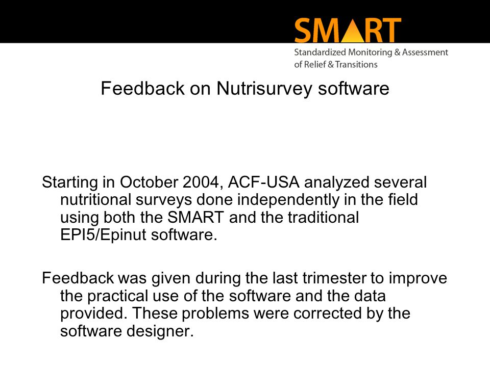 Feedback on Nutrisurvey software Starting in October 2004, ACF-USA analyzed several nutritional surveys done independently in the field using both the SMART and the traditional EPI5/Epinut software.