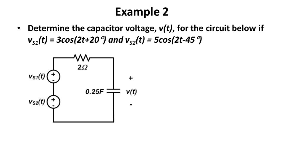 Example 2 Determine the capacitor voltage, v(t), for the circuit below if v S1 (t) = 3cos(2t+20  ) and v S2 (t) = 5cos(2t-45  )