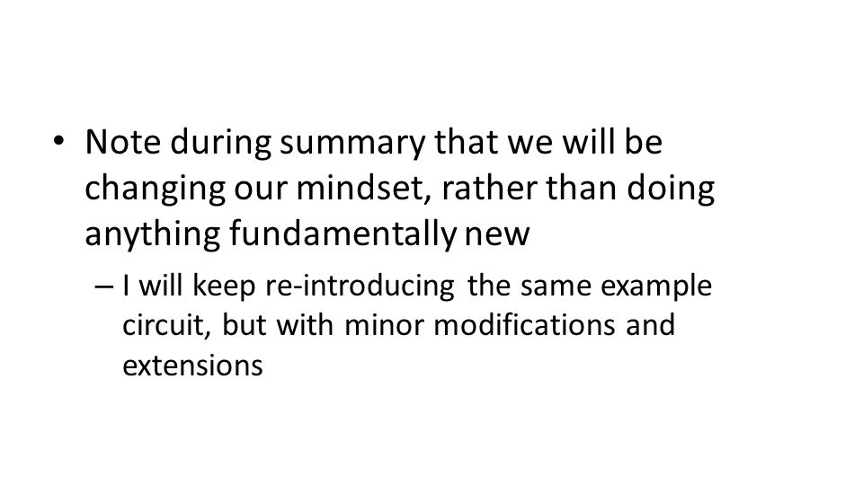 Note during summary that we will be changing our mindset, rather than doing anything fundamentally new – I will keep re-introducing the same example circuit, but with minor modifications and extensions