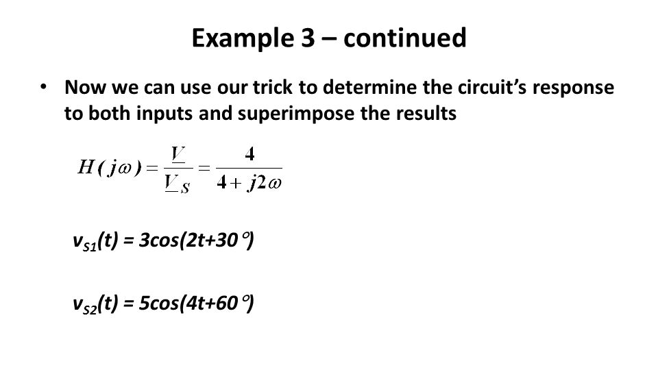 Example 3 – continued Now we can use our trick to determine the circuit's response to both inputs and superimpose the results v S1 (t) = 3cos(2t+30  ) v S2 (t) = 5cos(4t+60  )