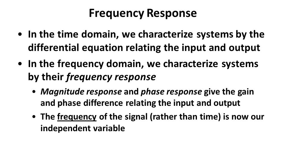 Frequency Response In the time domain, we characterize systems by the differential equation relating the input and output In the frequency domain, we characterize systems by their frequency response Magnitude response and phase response give the gain and phase difference relating the input and output The frequency of the signal (rather than time) is now our independent variable