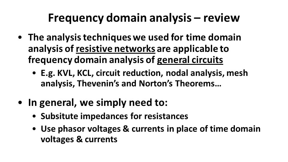 Frequency domain analysis – review The analysis techniques we used for time domain analysis of resistive networks are applicable to frequency domain analysis of general circuits E.g.