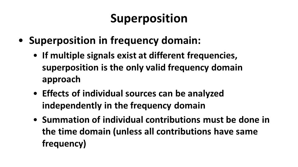Superposition Superposition in frequency domain: If multiple signals exist at different frequencies, superposition is the only valid frequency domain approach Effects of individual sources can be analyzed independently in the frequency domain Summation of individual contributions must be done in the time domain (unless all contributions have same frequency)