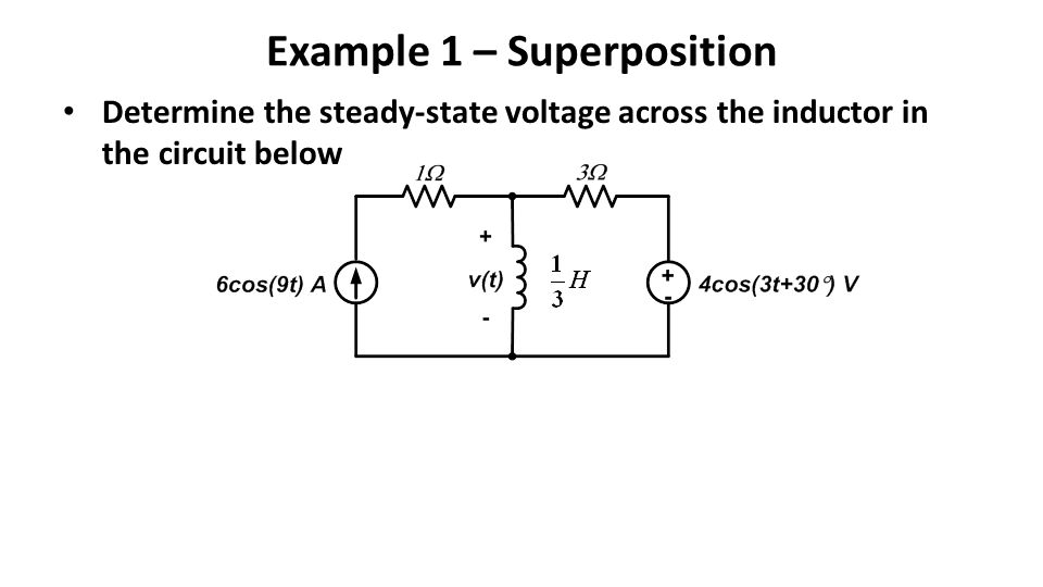 Example 1 – Superposition Determine the steady-state voltage across the inductor in the circuit below