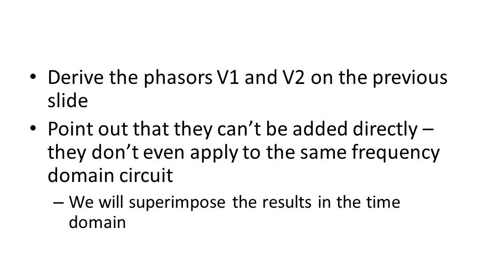 Derive the phasors V1 and V2 on the previous slide Point out that they can't be added directly – they don't even apply to the same frequency domain circuit – We will superimpose the results in the time domain