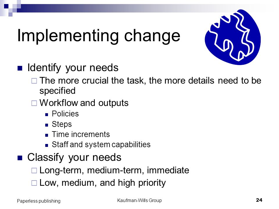 Kaufman-Wills Group24 Paperless publishing Implementing change Identify your needs  The more crucial the task, the more details need to be specified  Workflow and outputs Policies Steps Time increments Staff and system capabilities Classify your needs  Long-term, medium-term, immediate  Low, medium, and high priority