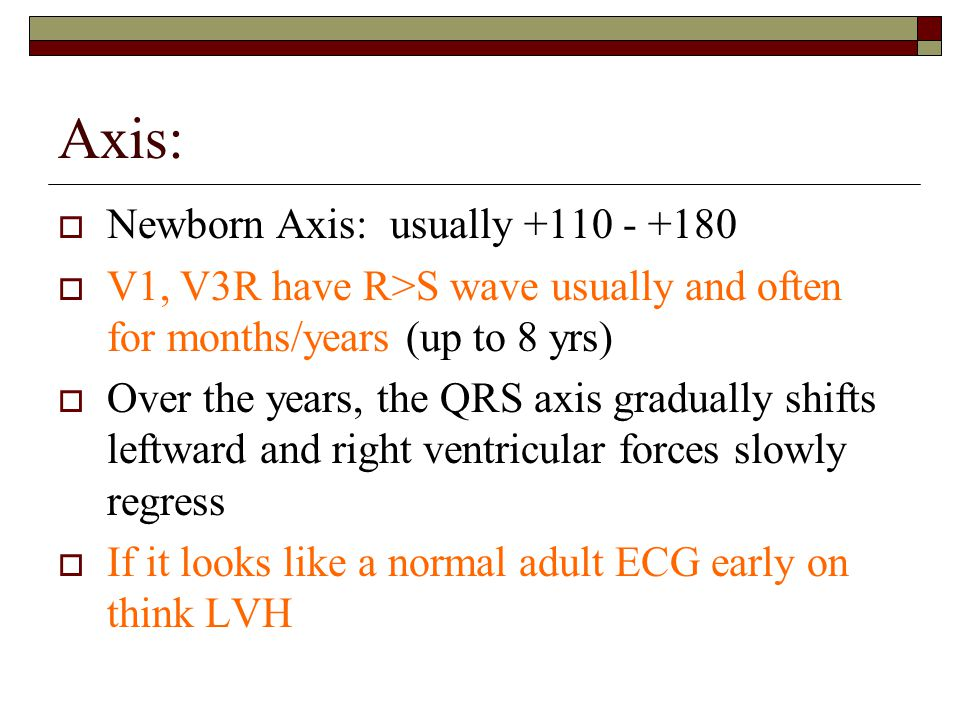 Axis:  Newborn Axis: usually +110 - +180  V1, V3R have R>S wave usually and often for months/years (up to 8 yrs)  Over the years, the QRS axis gradually shifts leftward and right ventricular forces slowly regress  If it looks like a normal adult ECG early on think LVH