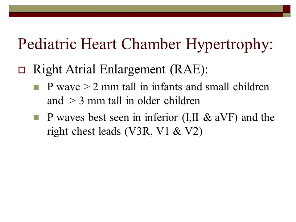 Pediatric Heart Chamber Hypertrophy:  Right Atrial Enlargement (RAE): P wave > 2 mm tall in infants and small children and > 3 mm tall in older children P waves best seen in inferior (I,II & aVF) and the right chest leads (V3R, V1 & V2)