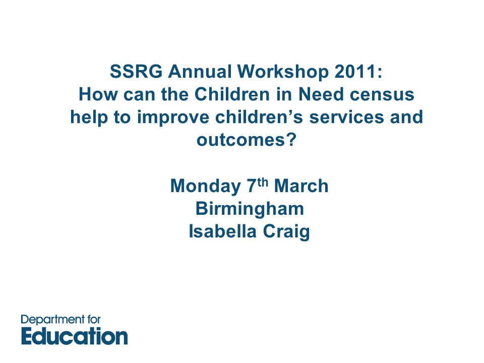 SSRG Annual Workshop 2011: How can the Children in Need census help to improve children's services and outcomes.