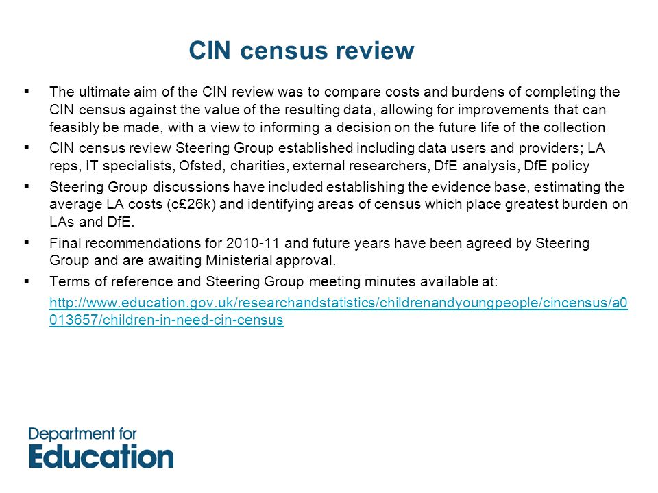 CIN census review  The ultimate aim of the CIN review was to compare costs and burdens of completing the CIN census against the value of the resulting data, allowing for improvements that can feasibly be made, with a view to informing a decision on the future life of the collection  CIN census review Steering Group established including data users and providers; LA reps, IT specialists, Ofsted, charities, external researchers, DfE analysis, DfE policy  Steering Group discussions have included establishing the evidence base, estimating the average LA costs (c£26k) and identifying areas of census which place greatest burden on LAs and DfE.