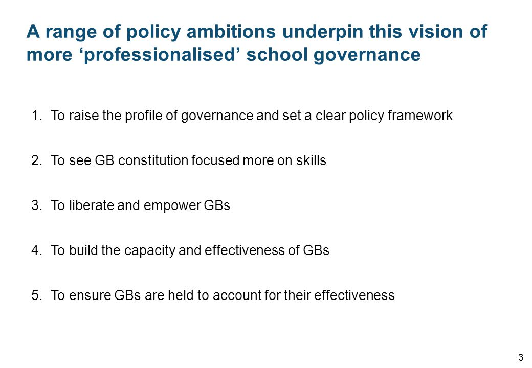 A range of policy ambitions underpin this vision of more 'professionalised' school governance 3 1.To raise the profile of governance and set a clear policy framework 2.To see GB constitution focused more on skills 3.To liberate and empower GBs 4.To build the capacity and effectiveness of GBs 5.To ensure GBs are held to account for their effectiveness