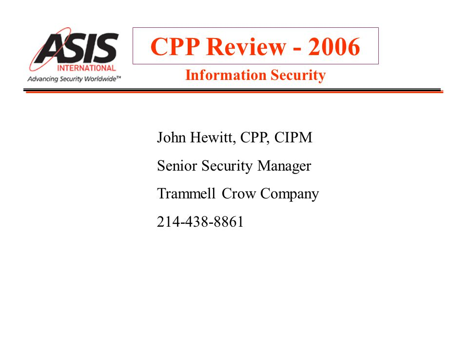CPP Review - 2006 John Hewitt, CPP, CIPM Senior Security Manager Trammell Crow Company 214-438-8861 Information Security