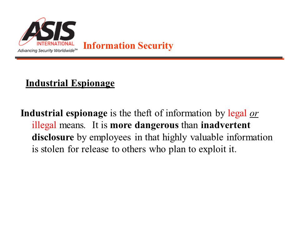 Information Security Industrial Espionage Industrial espionage is the theft of information by legal or illegal means. It is more dangerous than inadve