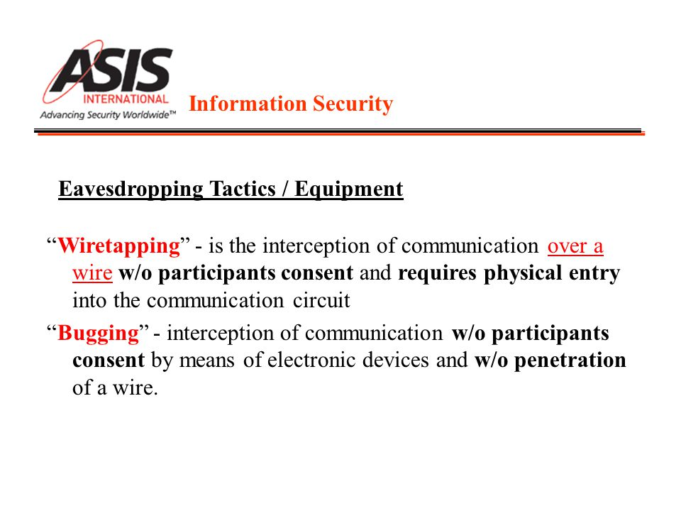 Information Security Wiretapping - is the interception of communication over a wire w/o participants consent and requires physical entry into the communication circuit Bugging - interception of communication w/o participants consent by means of electronic devices and w/o penetration of a wire.