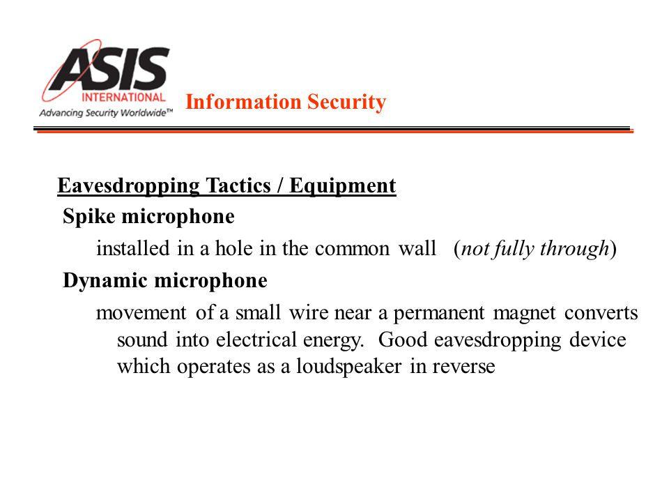Information Security Eavesdropping Tactics / Equipment Spike microphone installed in a hole in the common wall (not fully through) Dynamic microphone movement of a small wire near a permanent magnet converts sound into electrical energy.