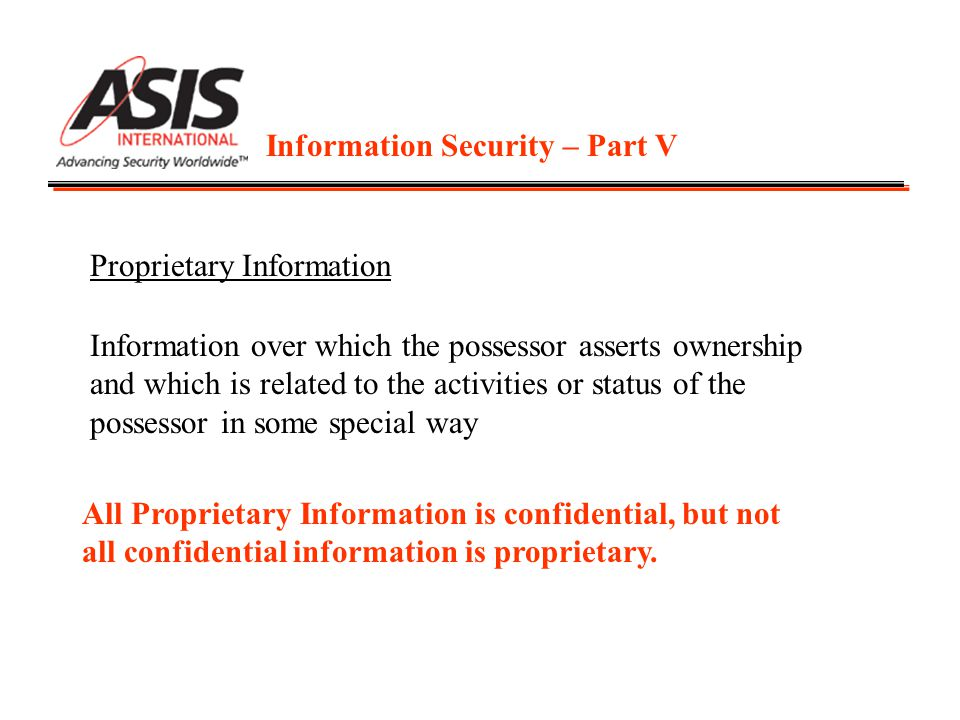 Information Security – Part V Proprietary Information Information over which the possessor asserts ownership and which is related to the activities or