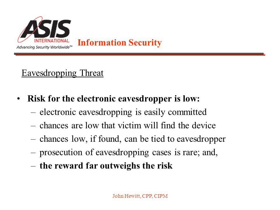 John Hewitt, CPP, CIPM Information Security Risk for the electronic eavesdropper is low: –electronic eavesdropping is easily committed –chances are low that victim will find the device –chances low, if found, can be tied to eavesdropper –prosecution of eavesdropping cases is rare; and, –the reward far outweighs the risk Eavesdropping Threat