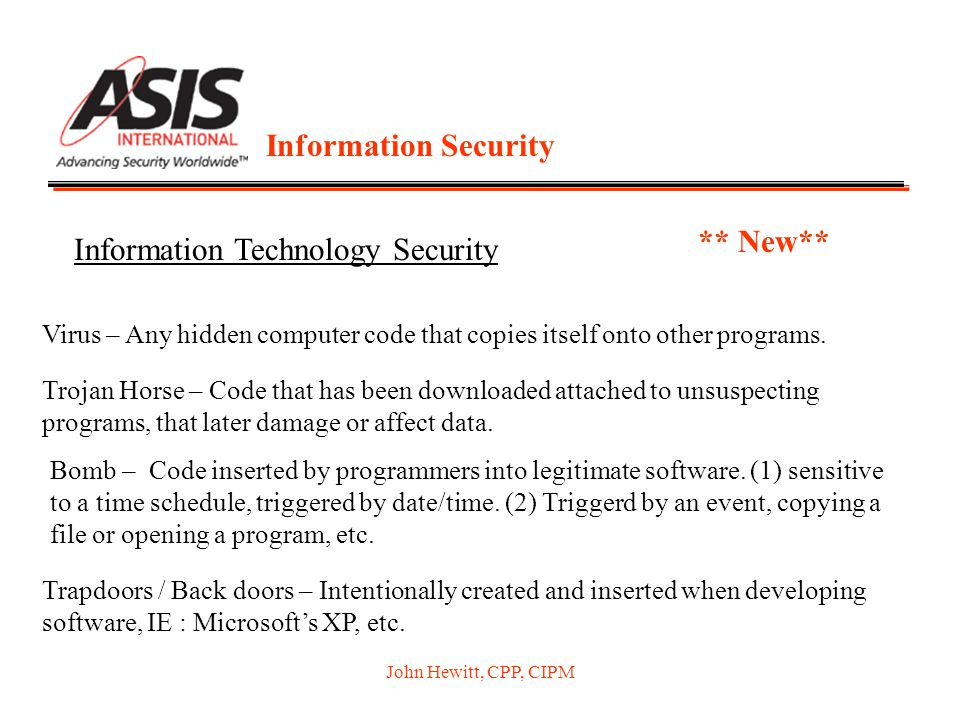 John Hewitt, CPP, CIPM Information Security Information Technology Security ** New** Virus – Any hidden computer code that copies itself onto other pr