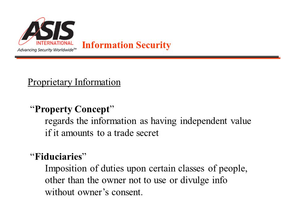 Information Security Proprietary Information Property Concept regards the information as having independent value if it amounts to a trade secret Fiduciaries Imposition of duties upon certain classes of people, other than the owner not to use or divulge info without owner's consent.