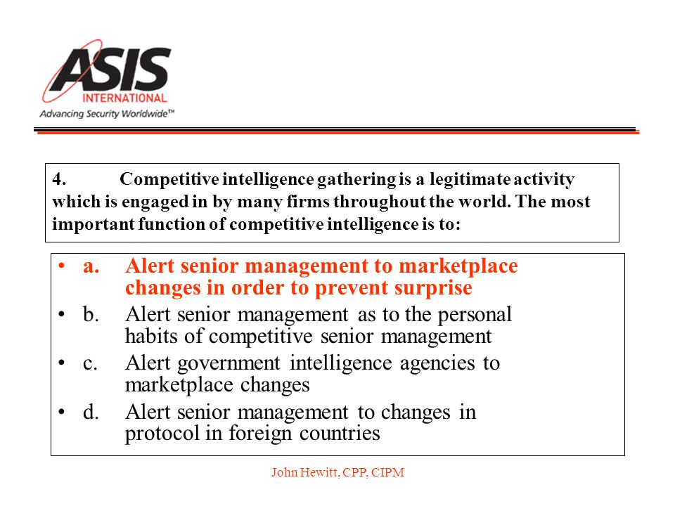 John Hewitt, CPP, CIPM 4.Competitive intelligence gathering is a legitimate activity which is engaged in by many firms throughout the world. The most