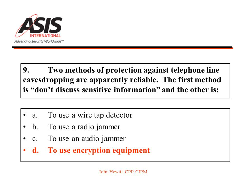 "John Hewitt, CPP, CIPM 9.Two methods of protection against telephone line eavesdropping are apparently reliable. The first method is ""don't discuss se"