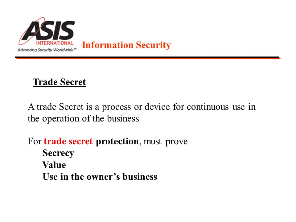 Information Security Trade Secret A trade Secret is a process or device for continuous use in the operation of the business For trade secret protection, must prove Secrecy Value Use in the owner's business