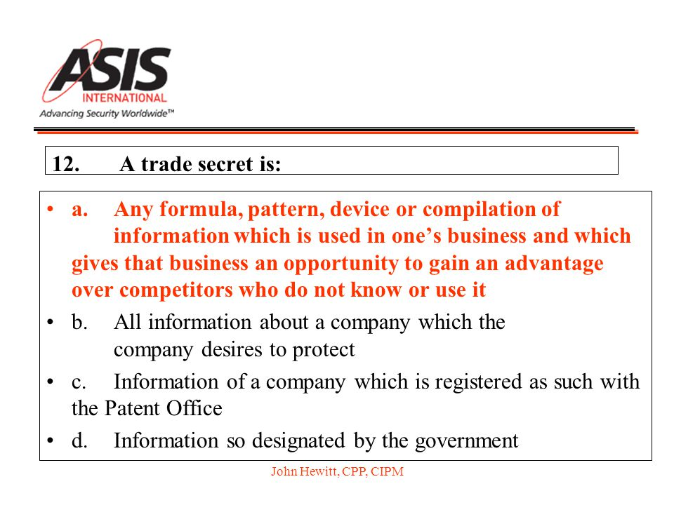 John Hewitt, CPP, CIPM 12.A trade secret is: a.Any formula, pattern, device or compilation of information which is used in one's business and which gi
