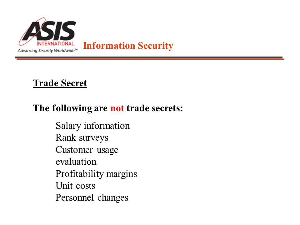 Information Security Trade Secret The following are not trade secrets: Salary information Rank surveys Customer usage evaluation Profitability margins Unit costs Personnel changes