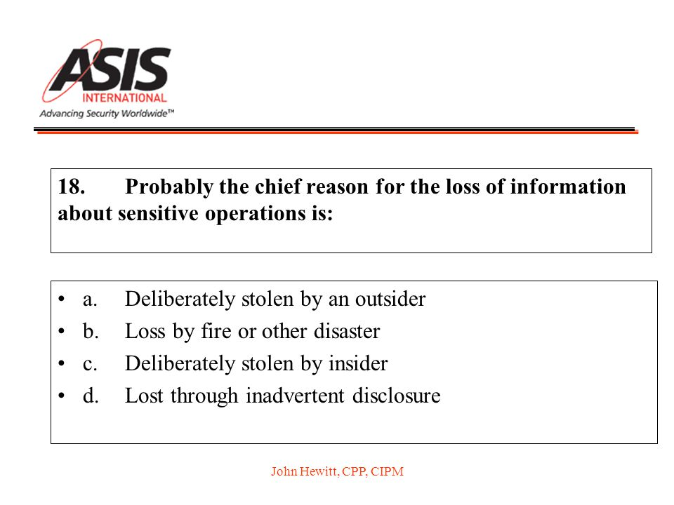 John Hewitt, CPP, CIPM 18.Probably the chief reason for the loss of information about sensitive operations is: a.Deliberately stolen by an outsider b.Loss by fire or other disaster c.Deliberately stolen by insider d.Lost through inadvertent disclosure
