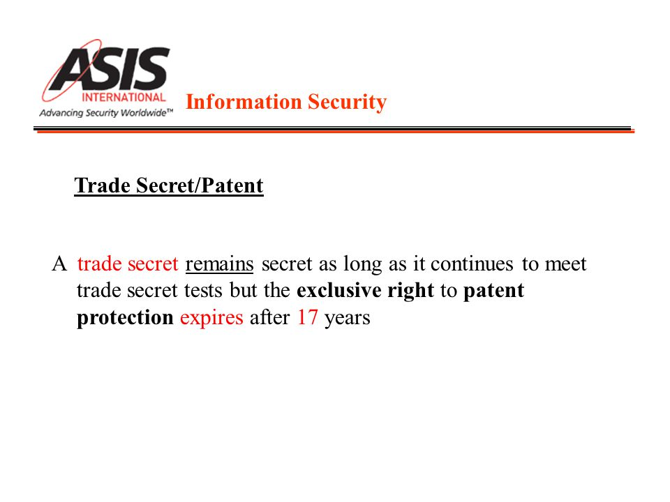 Information Security Trade Secret/Patent A trade secret remains secret as long as it continues to meet trade secret tests but the exclusive right to patent protection expires after 17 years