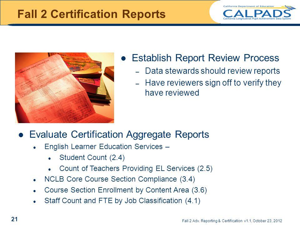 Fall 2 Adv. Reporting & Certification v1.1, October 23, 2012 Fall 2 Certification Reports Establish Report Review Process – Data stewards should revie