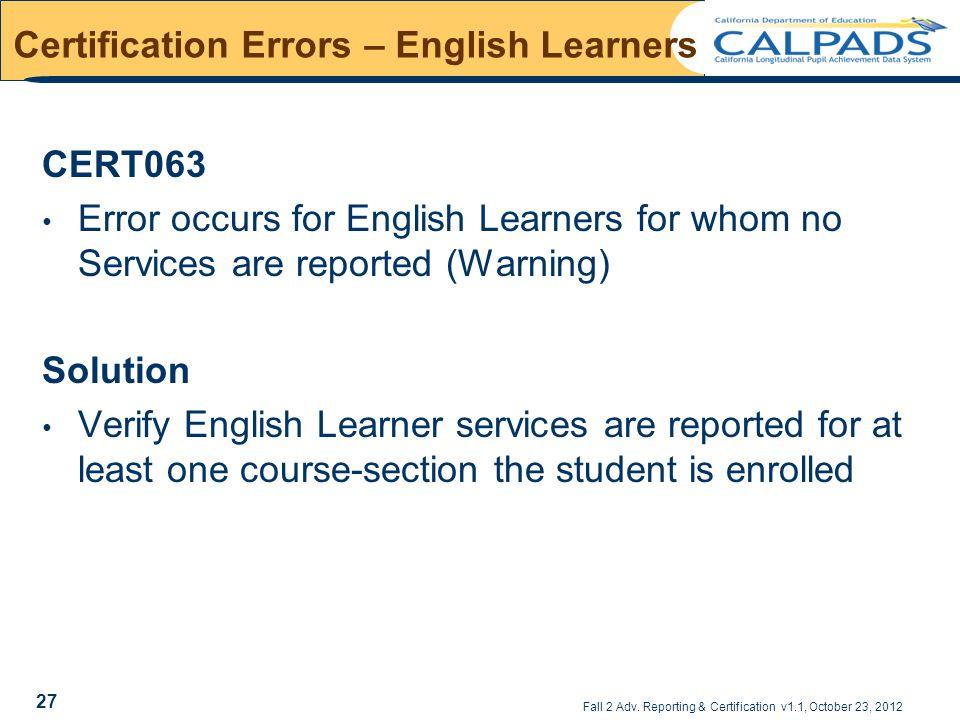 Fall 2 Adv. Reporting & Certification v1.1, October 23, 2012 Certification Errors – English Learners CERT063 Error occurs for English Learners for who