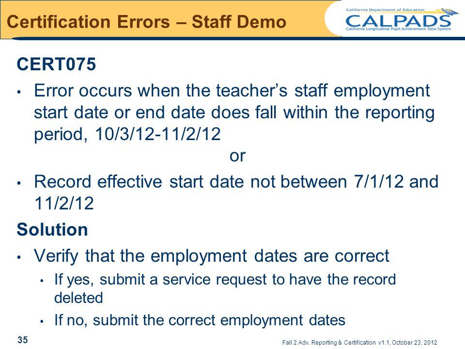 Fall 2 Adv. Reporting & Certification v1.1, October 23, 2012 Certification Errors – Staff Demo CERT075 Error occurs when the teacher's staff employmen