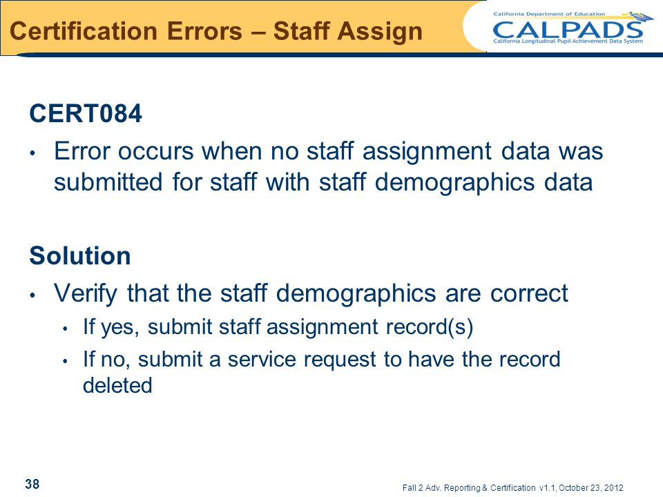 Fall 2 Adv. Reporting & Certification v1.1, October 23, 2012 Certification Errors – Staff Assign CERT084 Error occurs when no staff assignment data wa