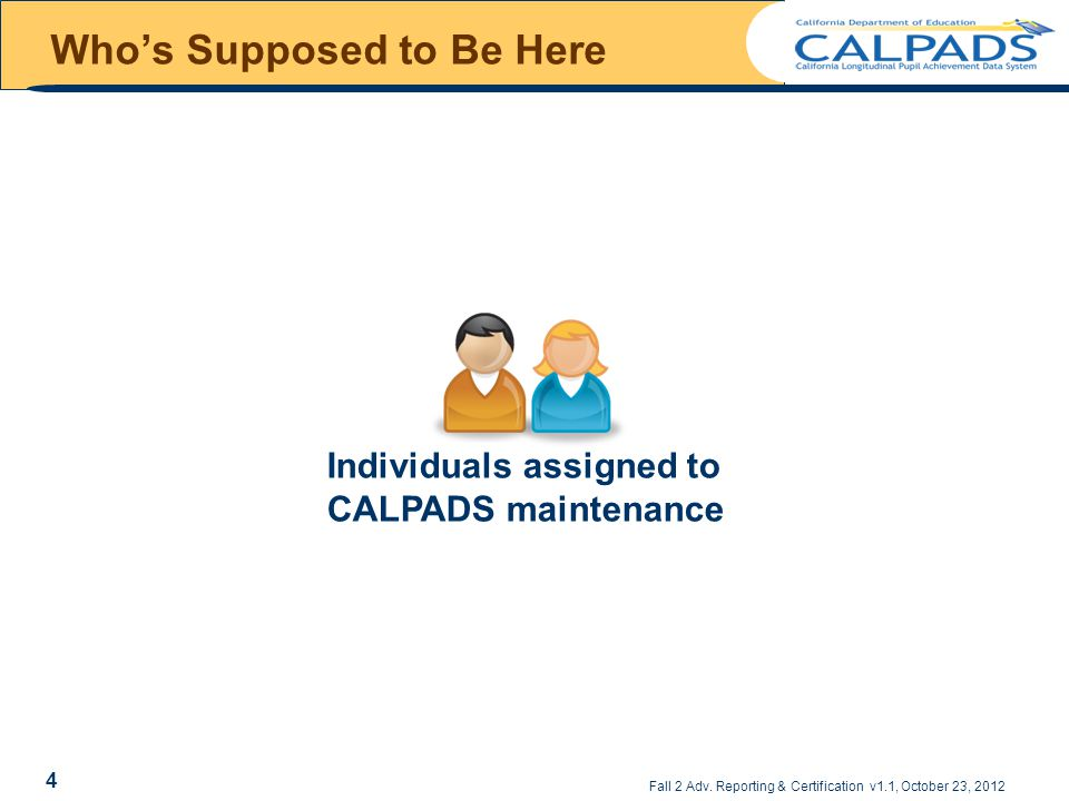 Who's Supposed to Be Here Individuals assigned to CALPADS maintenance Fall 2 Adv. Reporting & Certification v1.1, October 23, 2012 4