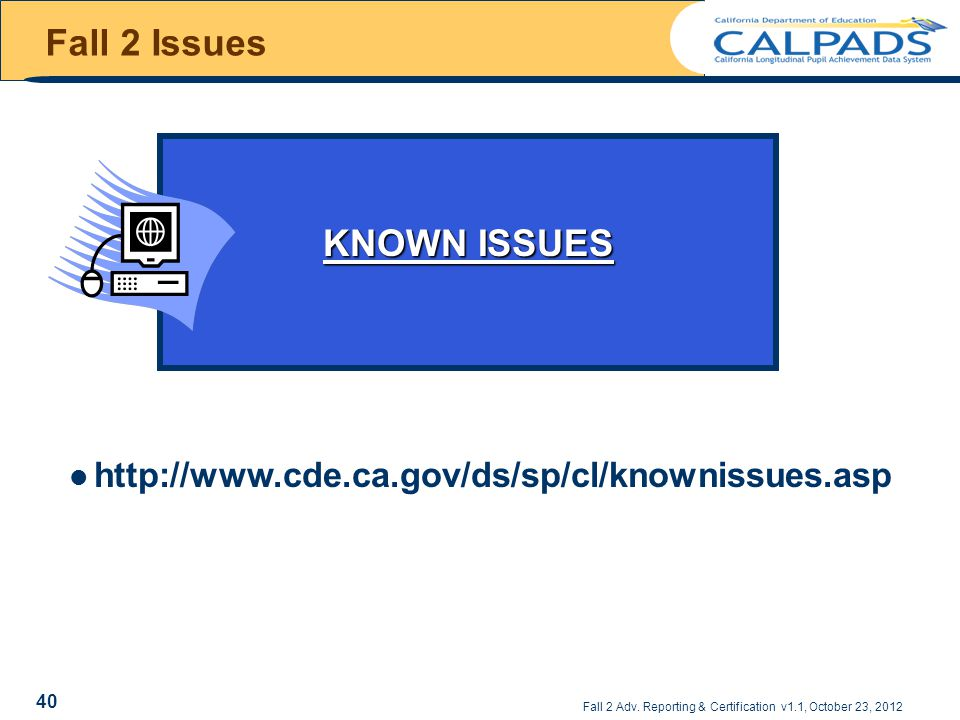 Fall 2 Adv. Reporting & Certification v1.1, October 23, 2012 KNOWN ISSUES Fall 2 Issues http://www.cde.ca.gov/ds/sp/cl/knownissues.asp 40