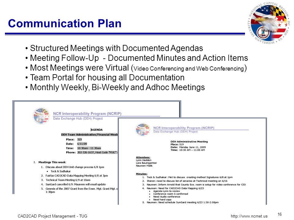 CAD2CAD Project Management - TUG 16 http://www.ncrnet.us Communication Plan Structured Meetings with Documented Agendas Meeting Follow-Up - Documented Minutes and Action Items Most Meetings were Virtual ( Video Conferencing and Web Conferencing ) Team Portal for housing all Documentation Monthly Weekly, Bi-Weekly and Adhoc Meetings
