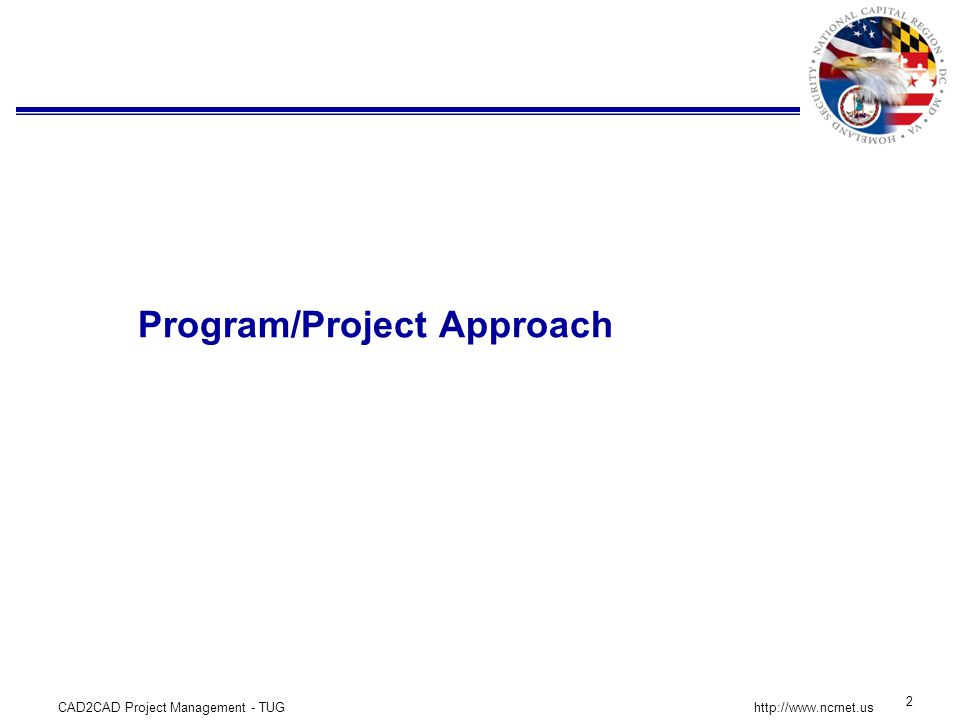 CAD2CAD Project Management - TUG 3 http://www.ncrnet.us Program Structure and Approach The National Capital Region (NCR) includes the District of Columbia and parts of Maryland and Virginia.