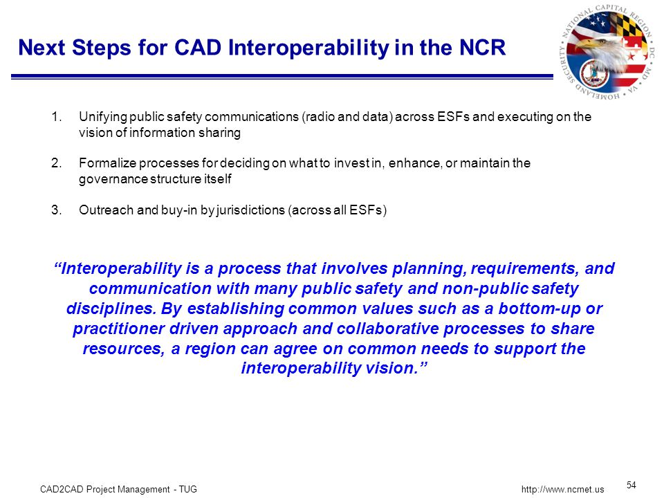 CAD2CAD Project Management - TUG 54 http://www.ncrnet.us Next Steps for CAD Interoperability in the NCR 1.Unifying public safety communications (radio and data) across ESFs and executing on the vision of information sharing 2.Formalize processes for deciding on what to invest in, enhance, or maintain the governance structure itself 3.Outreach and buy-in by jurisdictions (across all ESFs) Interoperability is a process that involves planning, requirements, and communication with many public safety and non-public safety disciplines.
