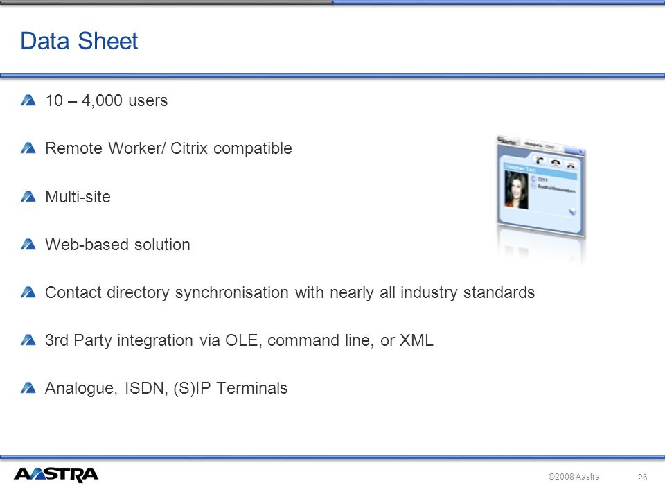 ©2008 Aastra Data Sheet 10 – 4,000 users Remote Worker/ Citrix compatible Multi-site Web-based solution Contact directory synchronisation with nearly all industry standards 3rd Party integration via OLE, command line, or XML Analogue, ISDN, (S)IP Terminals 26