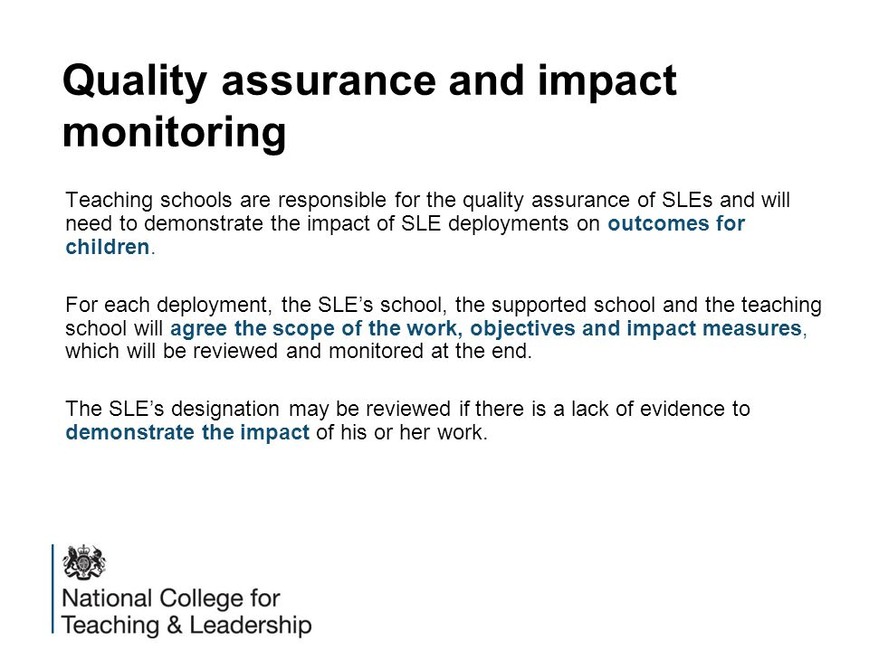 Quality assurance and impact monitoring Teaching schools are responsible for the quality assurance of SLEs and will need to demonstrate the impact of SLE deployments on outcomes for children.