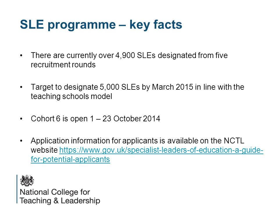 SLE programme – key facts There are currently over 4,900 SLEs designated from five recruitment rounds Target to designate 5,000 SLEs by March 2015 in line with the teaching schools model Cohort 6 is open 1 – 23 October 2014 Application information for applicants is available on the NCTL website https://www.gov.uk/specialist-leaders-of-education-a-guide- for-potential-applicantshttps://www.gov.uk/specialist-leaders-of-education-a-guide- for-potential-applicants