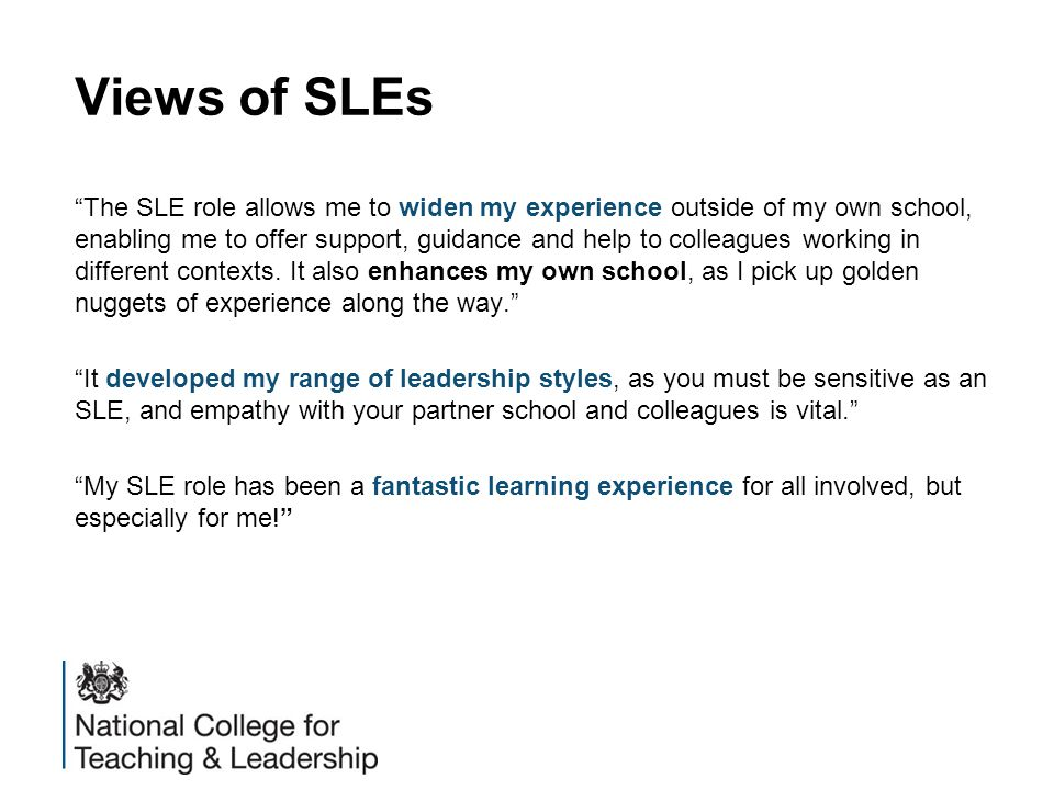 Teaching School Evaluation 2014 There is clear evidence that some excellent work which contributes to school improvement is being carried out by the SLEs recruited and deployed by the case study alliances. (p39)