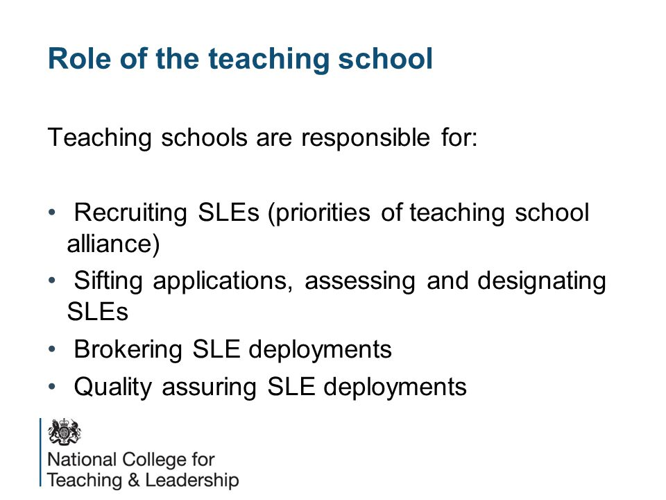 Role of the teaching school Teaching schools are responsible for: Recruiting SLEs (priorities of teaching school alliance) Sifting applications, assessing and designating SLEs Brokering SLE deployments Quality assuring SLE deployments